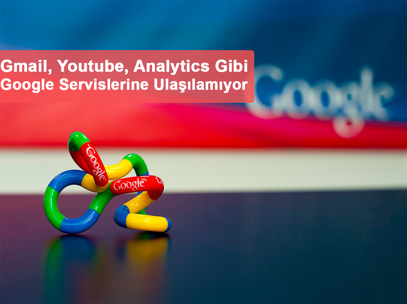 Google Çöktü: Gmail, Youtube Gibi Servislere Ulaşılamıyor