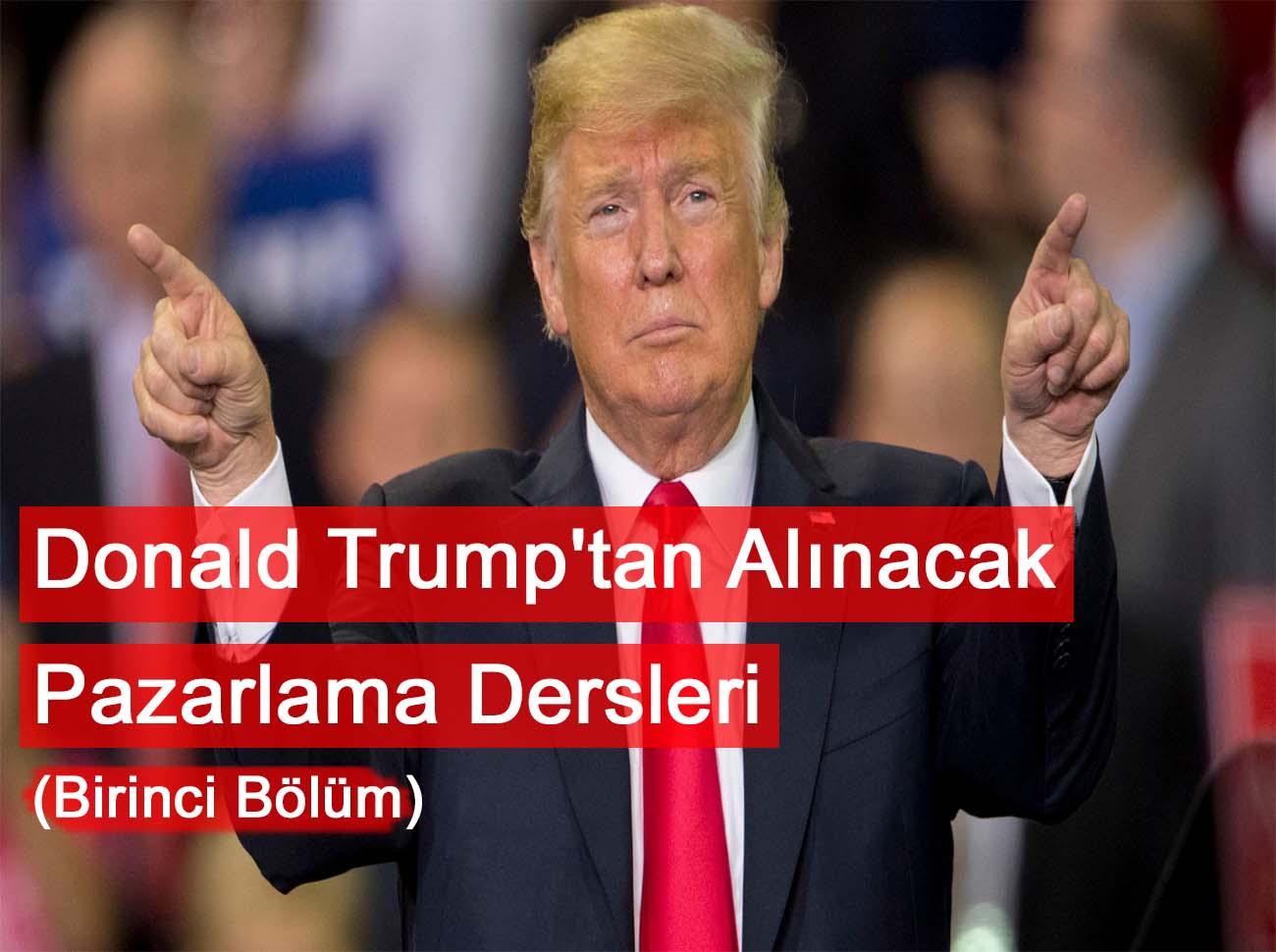 Donald Trump'tan Alınacak Pazarlama Dersleri (Birinci Bölüm)