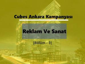 Cubes Ankara Kampanyası: Reklam Ve Sanat (Bölüm – 3)
