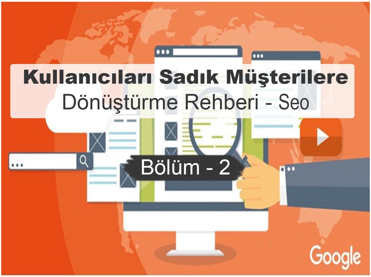 Kullanıcıları Sadık Müşterilere Dönüştürme Rehberi – Seo (Bölüm – 2)